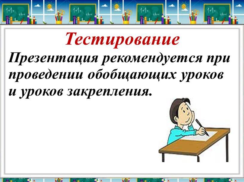 Тестирование Презентация рекомендуется при проведении обобщающих уроков и уроков закрепления