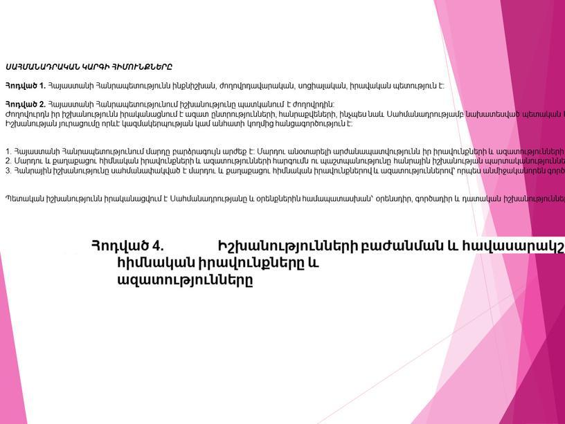 Հոդված 3. Մարդը, նրա արժանապատվությունը, հիմնական իրավունքները և ազատությունները Հոդված 4. Իշխանությունների բաժանման և հավասարակշռման սկզբունքը ՍԱՀՄԱՆԱԴՐԱԿԱՆ ԿԱՐԳԻ ՀԻՄՈՒՆՔՆԵՐԸ Հոդված 1. Հայաստանի Հանրապետությունն ինքնիշխան, ժողովրդավարական,…