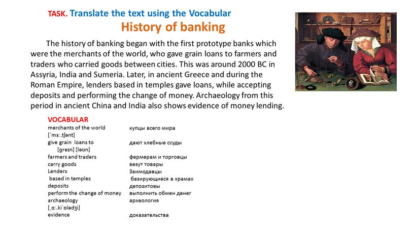 The history of banking began with the first prototype banks which were the merchants of the world, who gave grain loans to farmers and traders…
