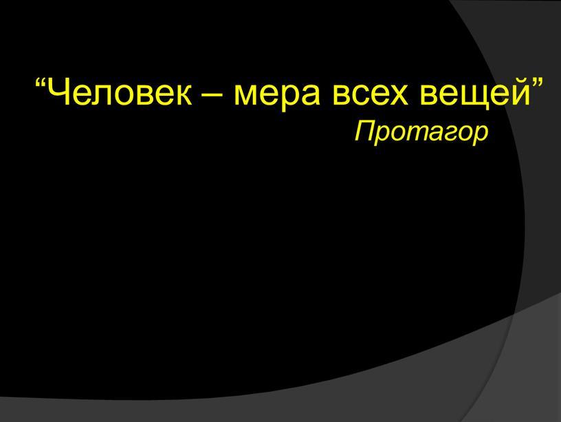 """Человек – мера всех вещей"""" Протагор"""