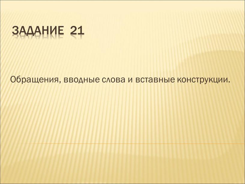 Задание 21 Обращения, вводные слова и вставные конструкции