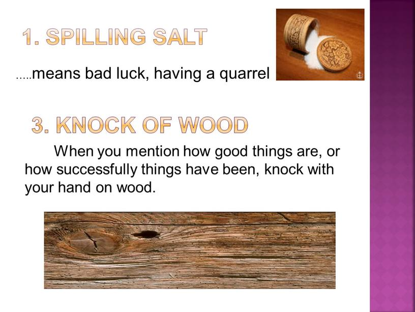 Knock of wood When you mention how good things are, or how successfully things have been, knock with your hand on wood
