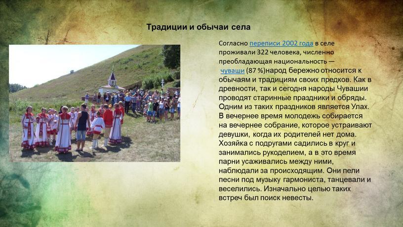 Традиции и обычаи села Согласно переписи 2002 года в селе проживали 322 человека, численно преобладающая национальность — чуваши (87 %)народ бережно относится к обычаям и…