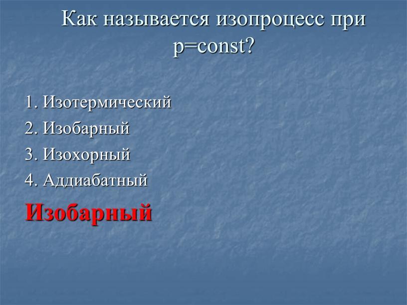 Как называется изопроцесс при p=const? 1