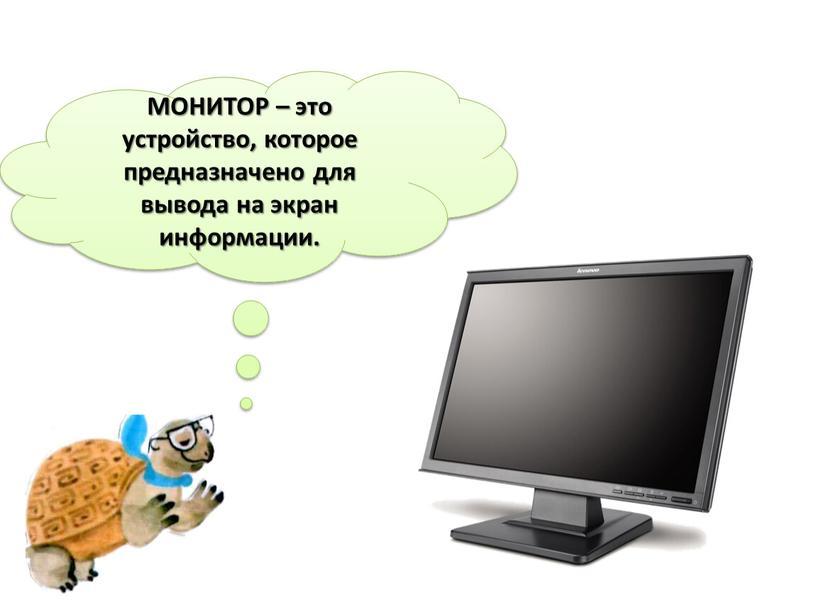 МОНИТОР – это устройство, которое предназначено для вывода на экран информации
