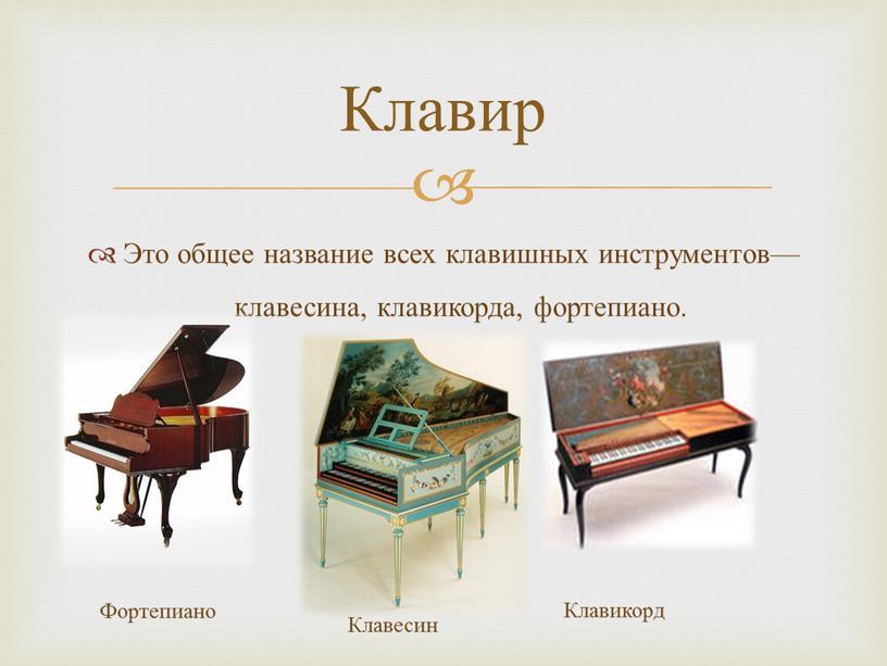 Это общее название всех клавишных инструментов—клавесина, клавикорда, фортепиано