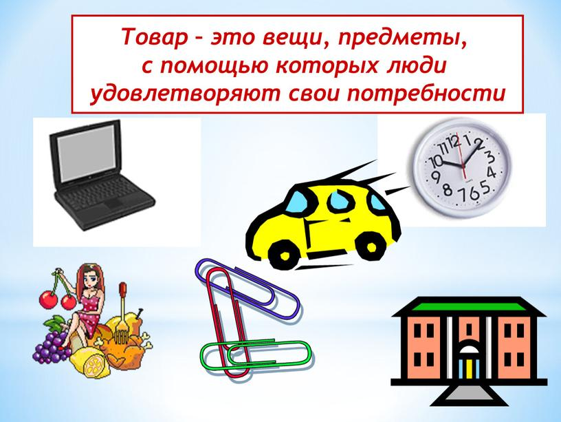 Товар – это вещи, предметы, с помощью которых люди удовлетворяют свои потребности