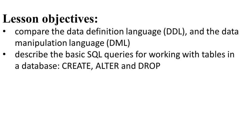 Lesson objectives: compare the data definition language (DDL), and the data manipulation language (DML) describe the basic