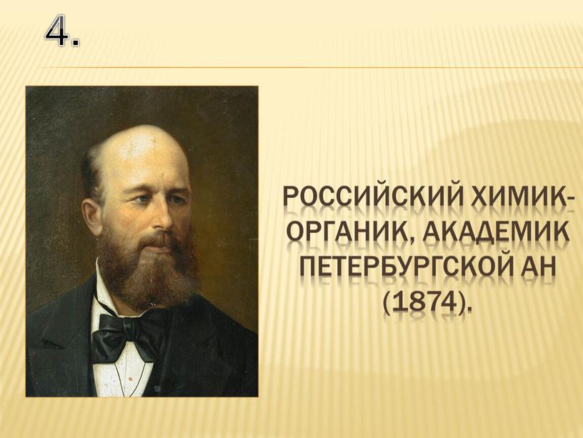 4. российский химик-органик, академик Петербургской АН (1874).