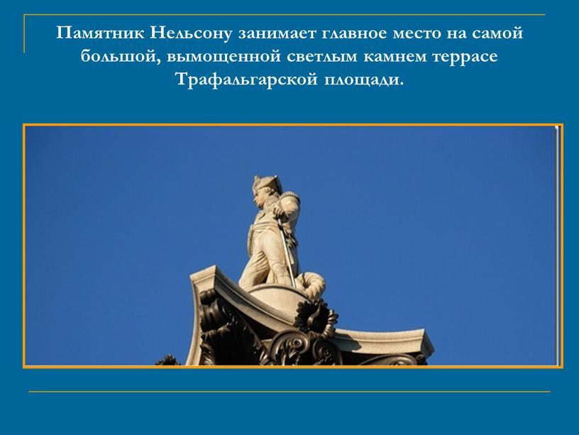 Памятник Нельсону занимает главное место на самой большой, вымощенной светлым камнем террасе