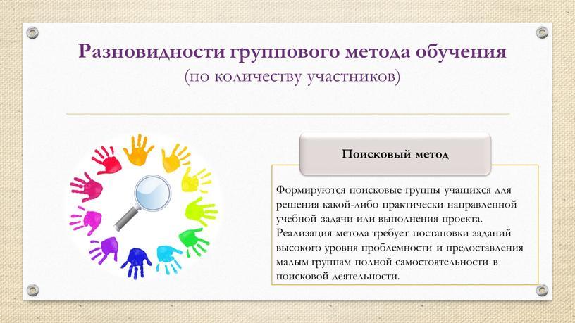 Формируются поисковые группы учащихся для решения какой-либо практически направленной учебной задачи или выполнения проекта