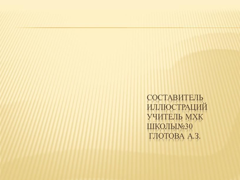 Составитель иллюстраций учитель мхк школы№30