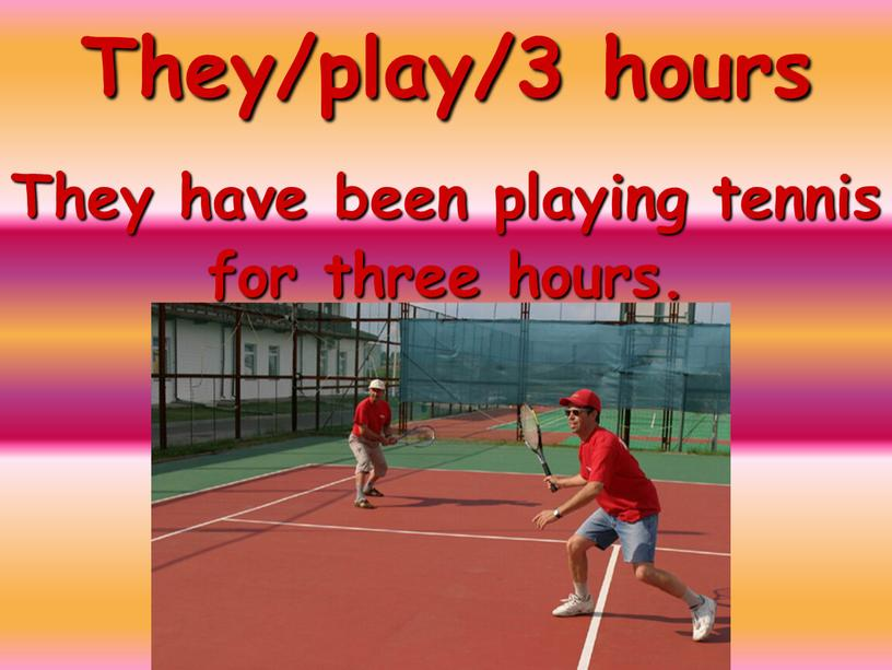 They/play/3 hours They have been playing tennis for three hours