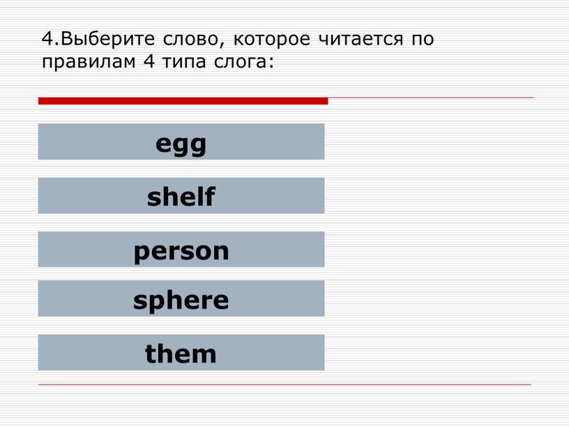 Выберите слово, которое читается по правилам 4 типа слога: egg shelf person sphere them