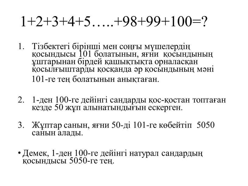 Тізбектегі бірінші мен соңғы мүшелердің қосындысы 101 болатынын, яғни қосындының ұштарынан бірдей қашықтықта орналасқан қосылғыштарды қосқанда әр қосындының мәні 101-ге тең болатынын анықтаған