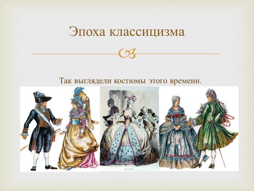 Эпоха классицизма Так выглядели костюмы этого времени