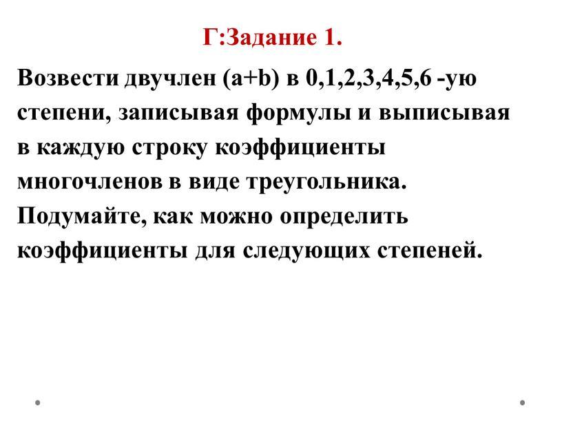 Г:Задание 1. Возвести двучлен (a+b) в 0,1,2,3,4,5,6 -ую степени, записывая формулы и выписывая в каждую строку коэффициенты многочленов в виде треугольника