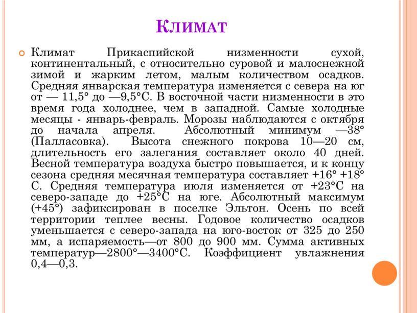 Климат Климат Прикаспийской низменности сухой, континентальный, с относительно суровой и малоснежной зимой и жарким летом, малым количеством осадков