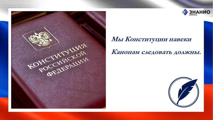 Мы Конституции навеки Канонам следовать должны