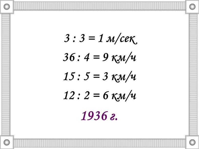 3 : 3 = 1 м/сек 36 : 4 = 9 км/ч 15 : 5 = 3 км/ч 12 : 2 = 6 км/ч 1936…