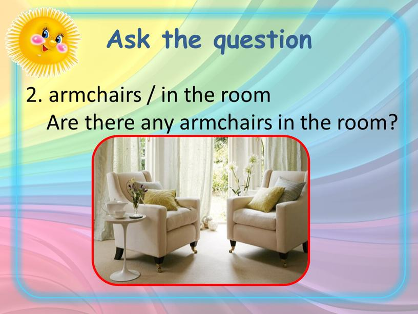 Ask the question 2. armchairs / in the room