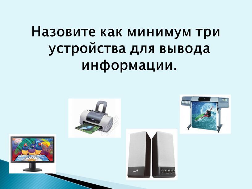 Назовите как минимум три устройства для вывода информации