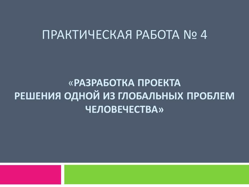 ПраКТИЧЕСКАЯ РАБОТА № 4 « Разработка проекта решения одной из глобальных проблем человечества»