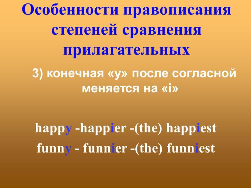 Особенности правописания степеней сравнения прилагательных 3) конечная «y» после согласной меняется на «i» happy -happier -(the) happiest funny - funnier -(the) funniest