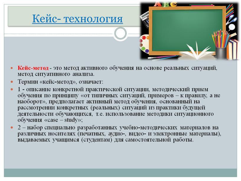 Кейс- технология Кейс-метод - это метод активного обучения на основе реальных ситуаций, метод ситуативного анализа