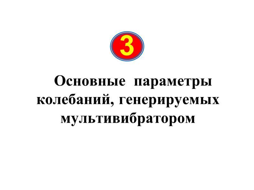 Основные параметры колебаний, генерируемых мультивибратором 3