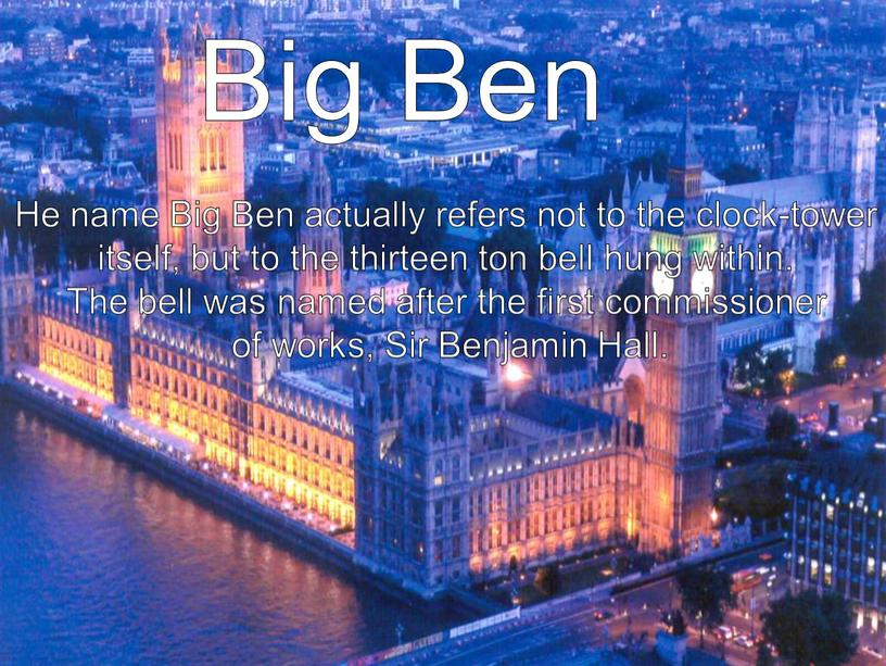 Big Ben He name Big Ben actually refers not to the clock-tower itself, but to the thirteen ton bell hung within