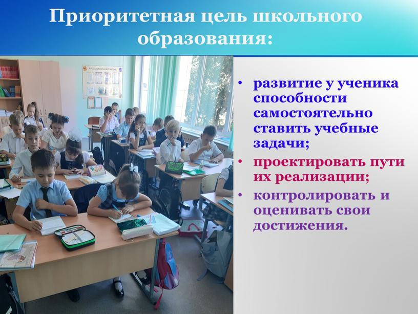 Приоритетная цель школьного образования: развитие у ученика способности самостоятельно ставить учебные задачи; проектировать пути их реализации; контролировать и оценивать свои достижения