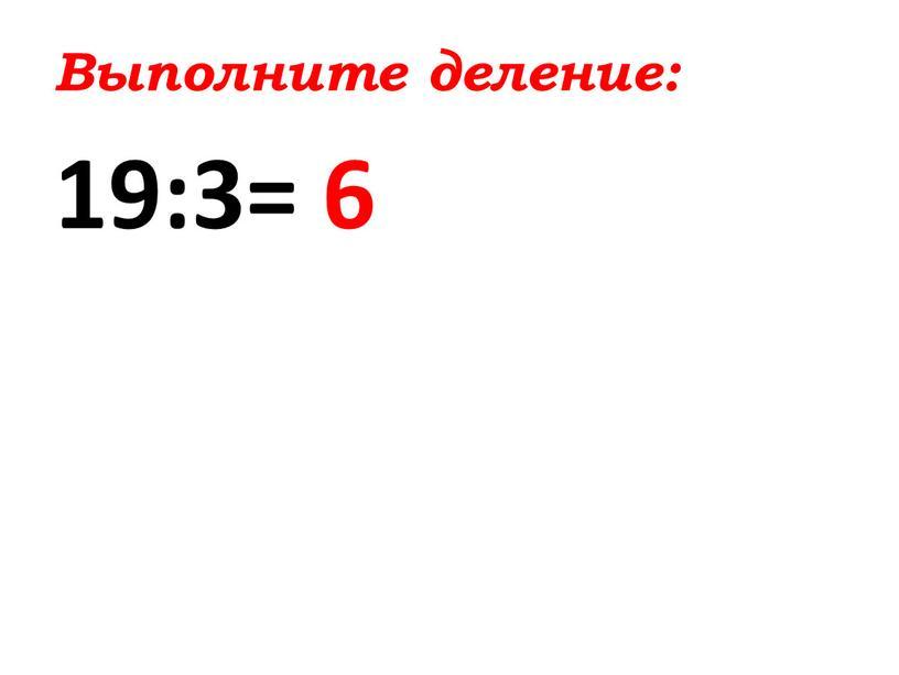 Выполните деление: 19:3= 6