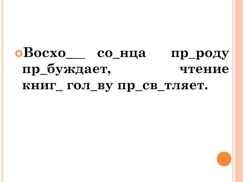 Восхо _ со _ нца пр_роду пр _ буждает, чтение книг _ гол _ ву пр _ св _ тляет