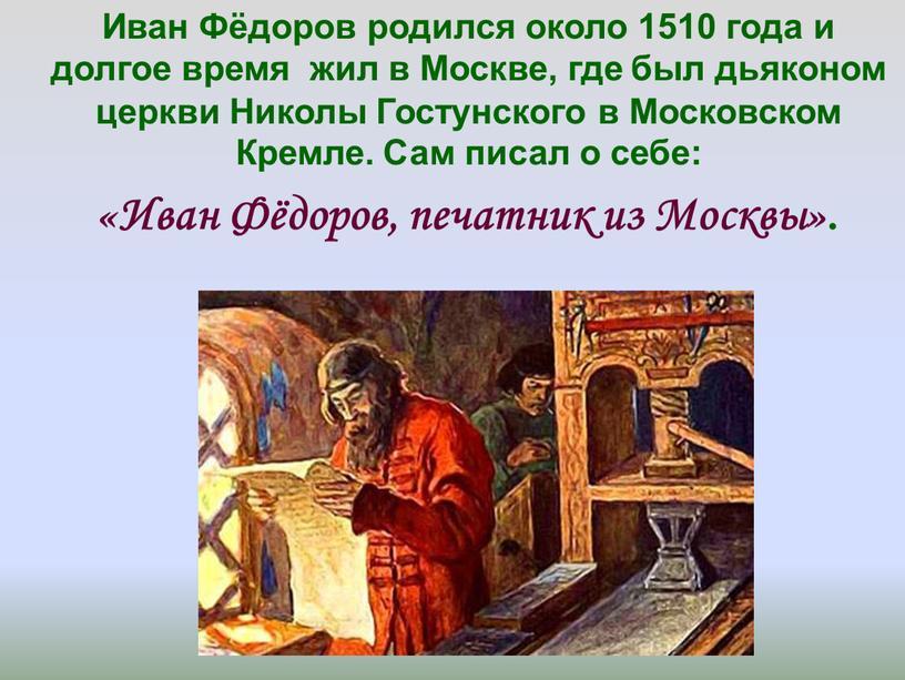 Иван Фёдоров родился около 1510 года и долгое время жил в
