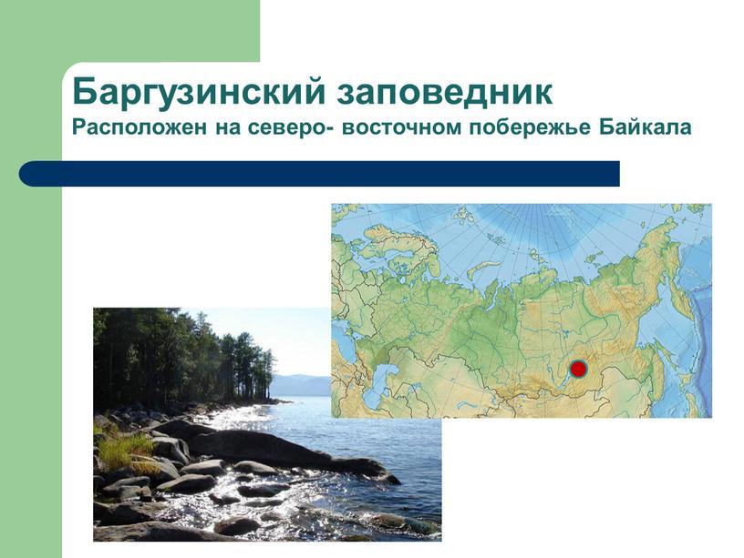 Баргузинский заповедник Расположен на северо- восточном побережье