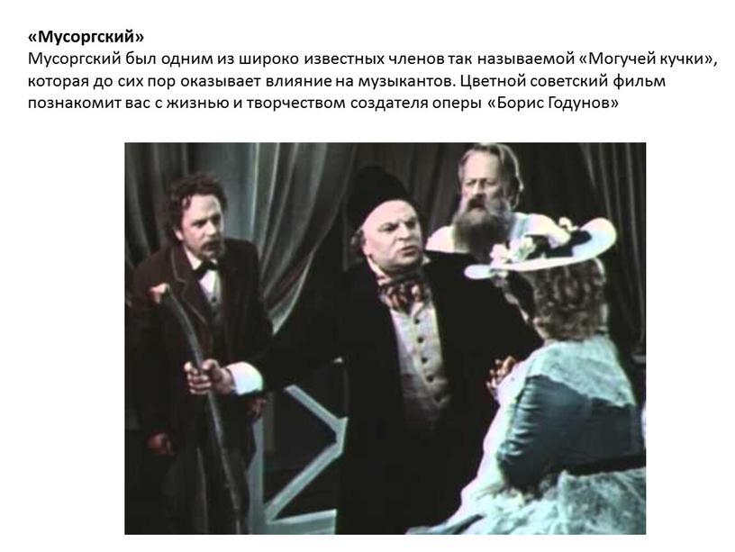 Мусоргский» Мусоргский был одним из широко известных членов так называемой «Могучей кучки», которая до сих пор оказывает влияние на музыкантов