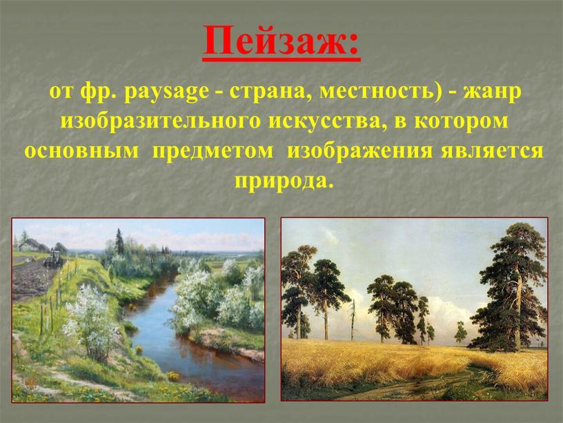 Пейзаж: от фр. paysage - страна, местность) - жанр изобразительного искусства, в котором основным предметом изображения является природа