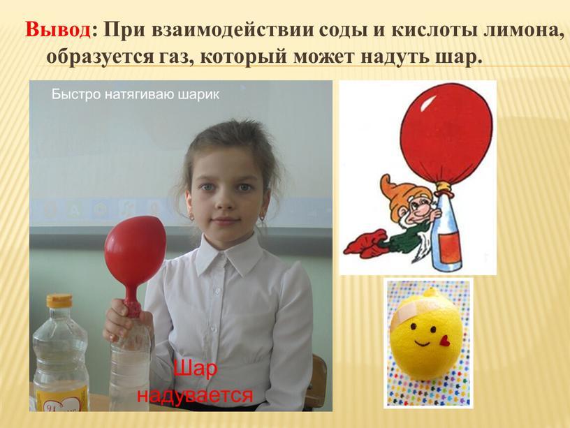 Вывод: При взаимодействии соды и кислоты лимона, образуется газ, который может надуть шар
