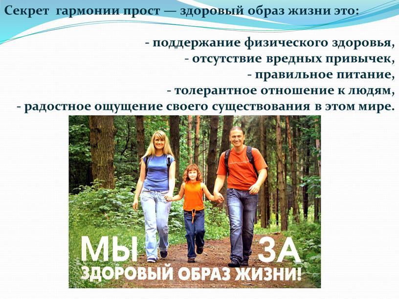Секрет гармонии прост — здоровый образ жизни это: - поддержание физического здоровья, - отсутствие вредных привычек, - правильное питание, - толерантное отношение к людям, -…