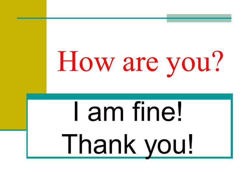 How are you? I am fine! Thank you!