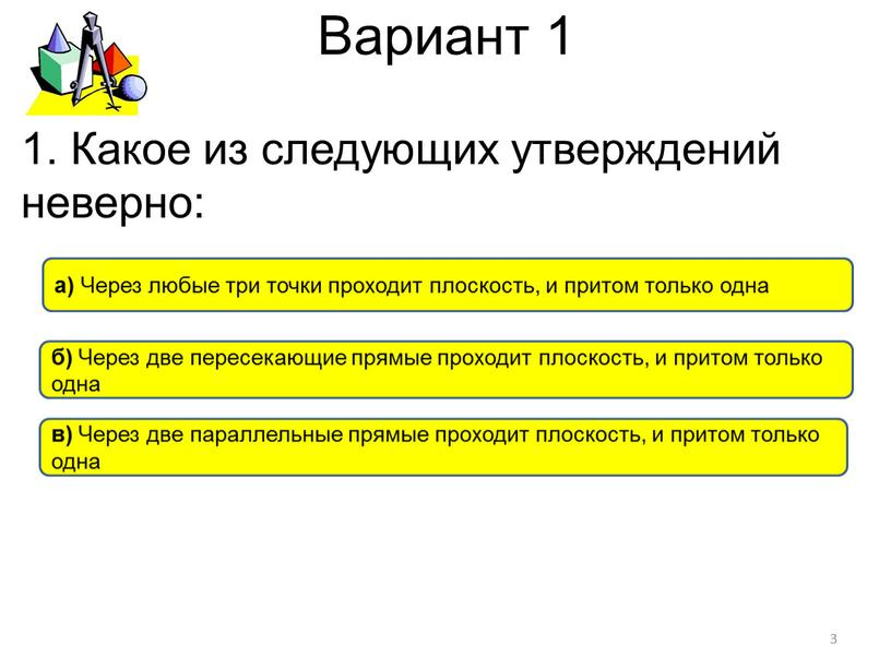 Вариант 1 а) Через любые три точки проходит плоскость, и притом только одна б)