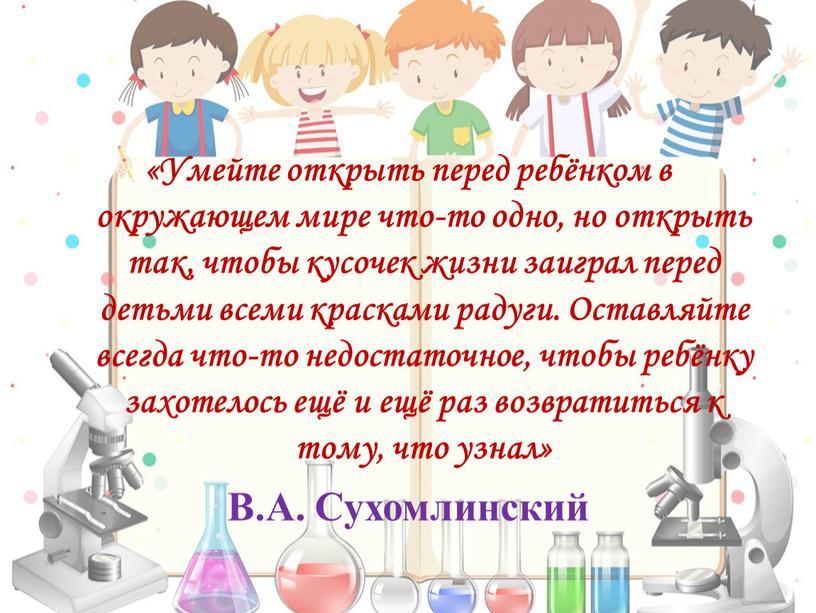 Умейте открыть перед ребёнком в окружающем мире что-то одно, но открыть так, чтобы кусочек жизни заиграл перед детьми всеми красками радуги