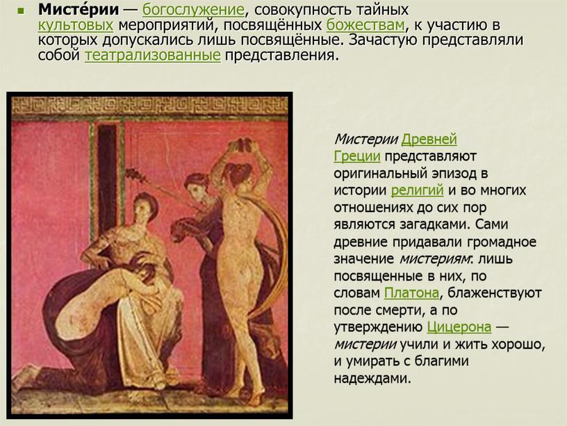Мисте́рии — богослужение, совокупность тайных культовых мероприятий, посвящённых божествам, к участию в которых допускались лишь посвящённые
