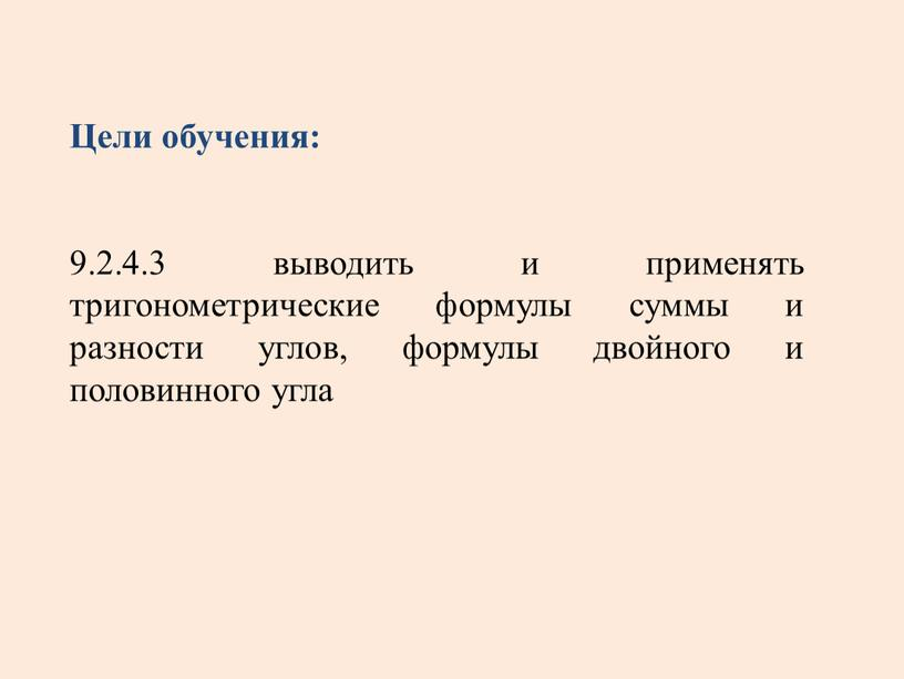Цели обучения: 9.2.4.3 выводить и применять тригонометрические формулы суммы и разности углов, формулы двойного и половинного угла