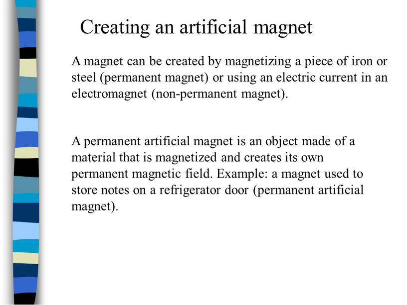 A permanent artificial magnet is an object made of a material that is magnetized and creates its own permanent magnetic field