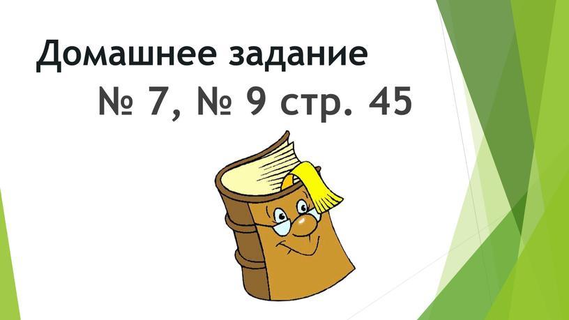 Домашнее задание № 7, № 9 стр. 45