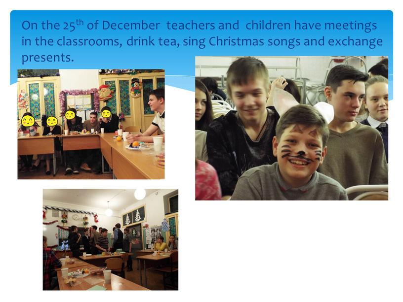 On the 25th of December teachers and children have meetings in the classrooms, drink tea, sing