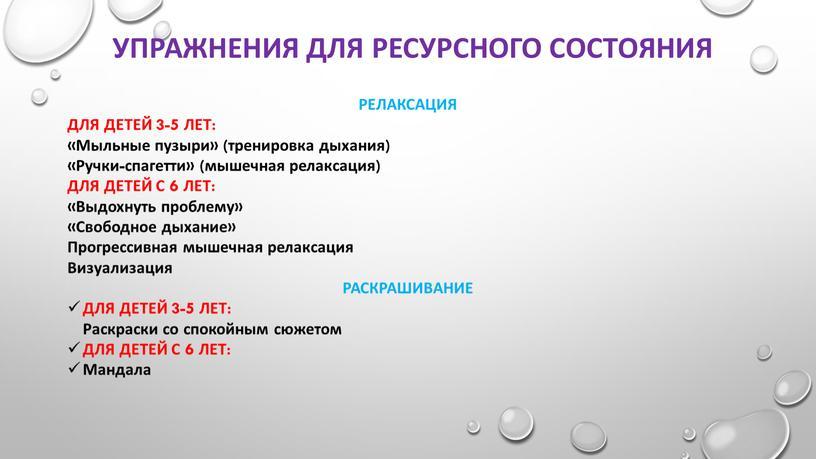 Упражнения для ресурсного состояния релаксация для детей 3-5 лет: «Мыльные пузыри» (тренировка дыхания) «Ручки-спагетти» (мышечная релаксация) для детей с 6 лет: «Выдохнуть проблему» «Свободное дыхание»