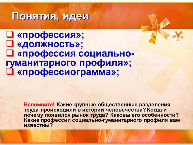 Понятия, идеи «профессия»; «должность»; «профессия социально-гуманитарного профиля»; «профессиограмма»;